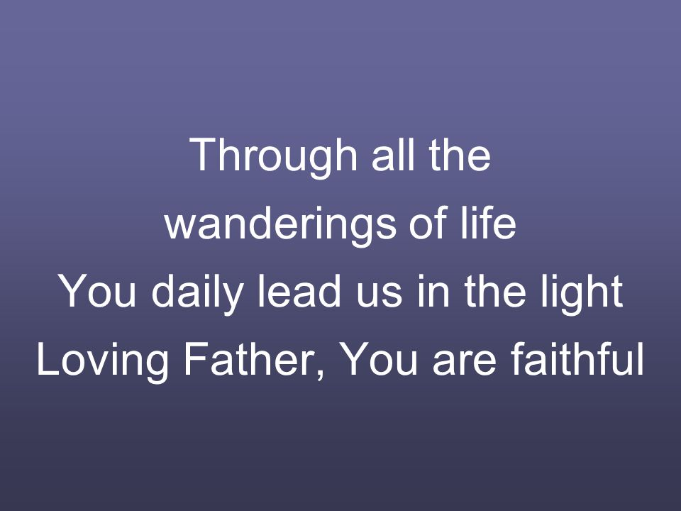 Through all the wanderings of life You daily lead us in the light Loving Father, You are faithful