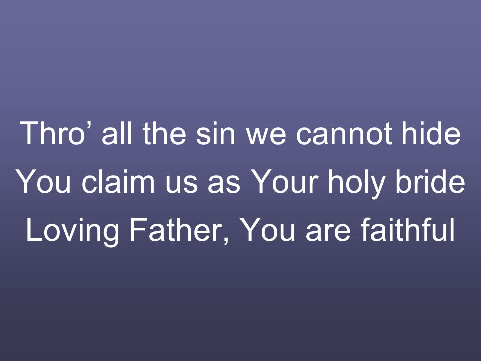 Thro' all the sin we cannot hide You claim us as Your holy bride Loving Father, You are faithful