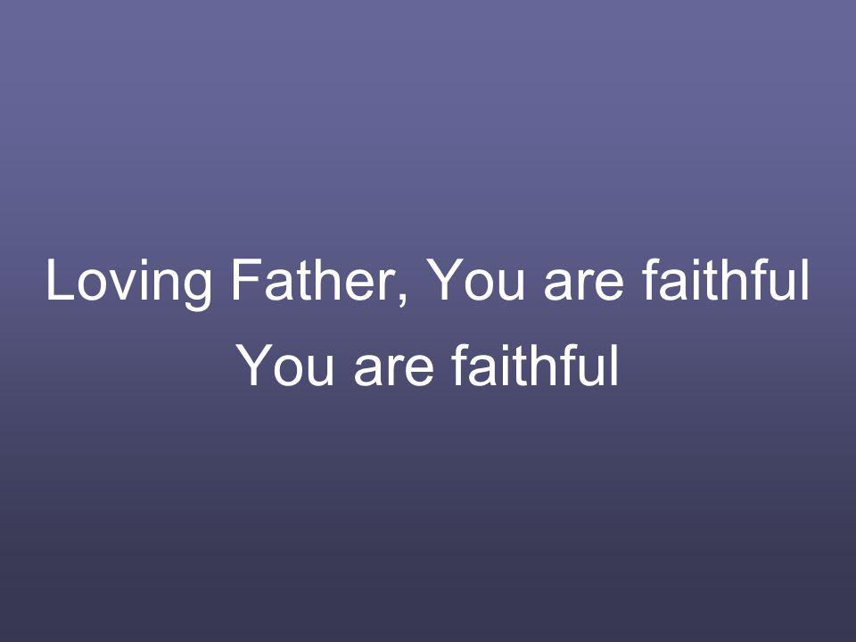 Loving Father, You are faithful You are faithful