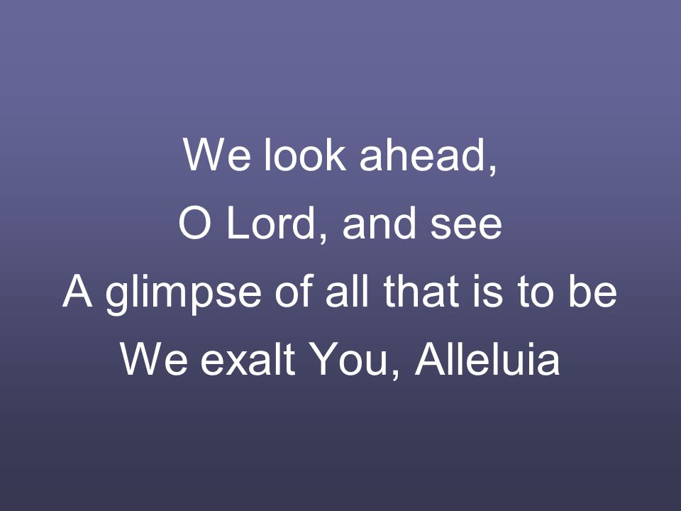 We look ahead, O Lord, and see A glimpse of all that is to be We exalt You, Alleluia