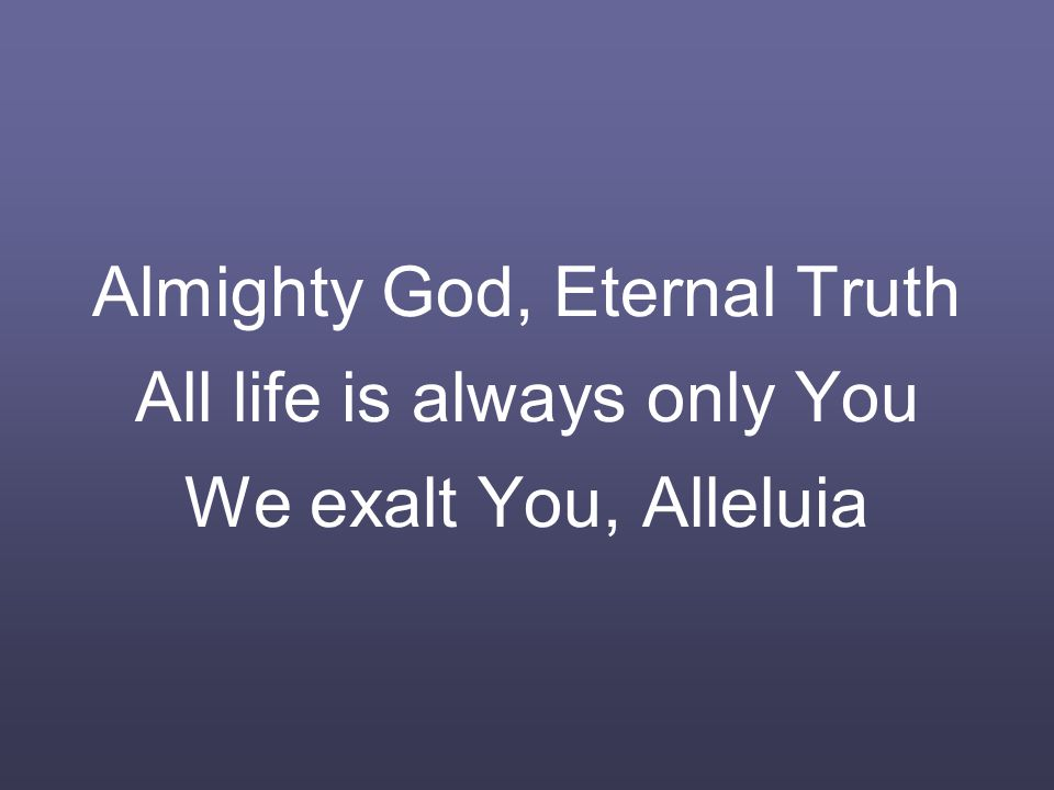 Almighty God, Eternal Truth All life is always only You We exalt You, Alleluia