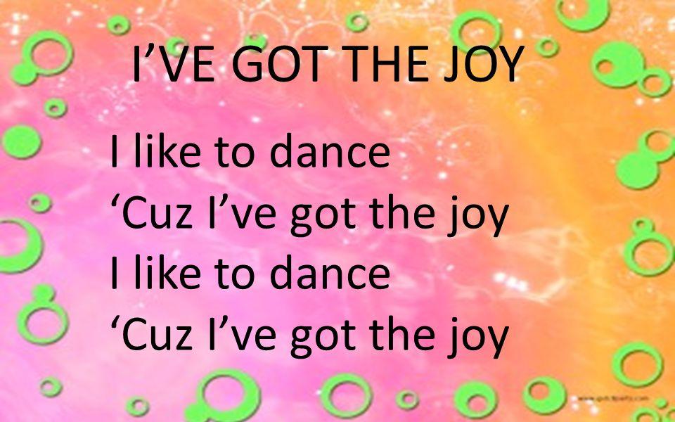I'VE GOT THE JOY I like to dance 'Cuz I've got the joy