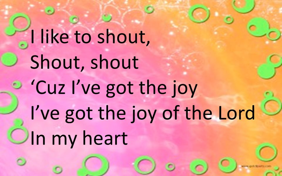 I like to shout, Shout, shout 'Cuz I've got the joy I've got the joy of the Lord In my heart