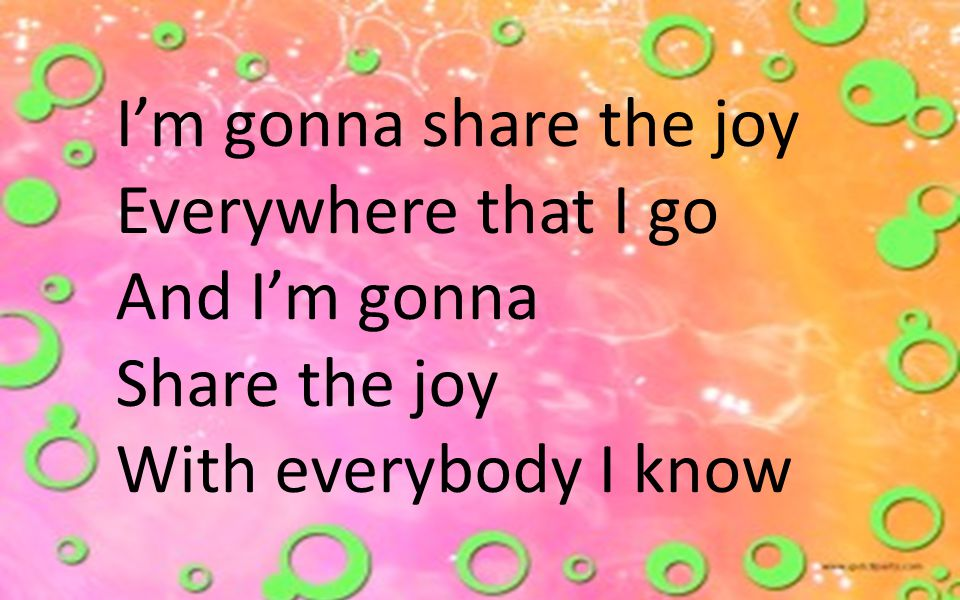 I'm gonna share the joy Everywhere that I go And I'm gonna Share the joy With everybody I know
