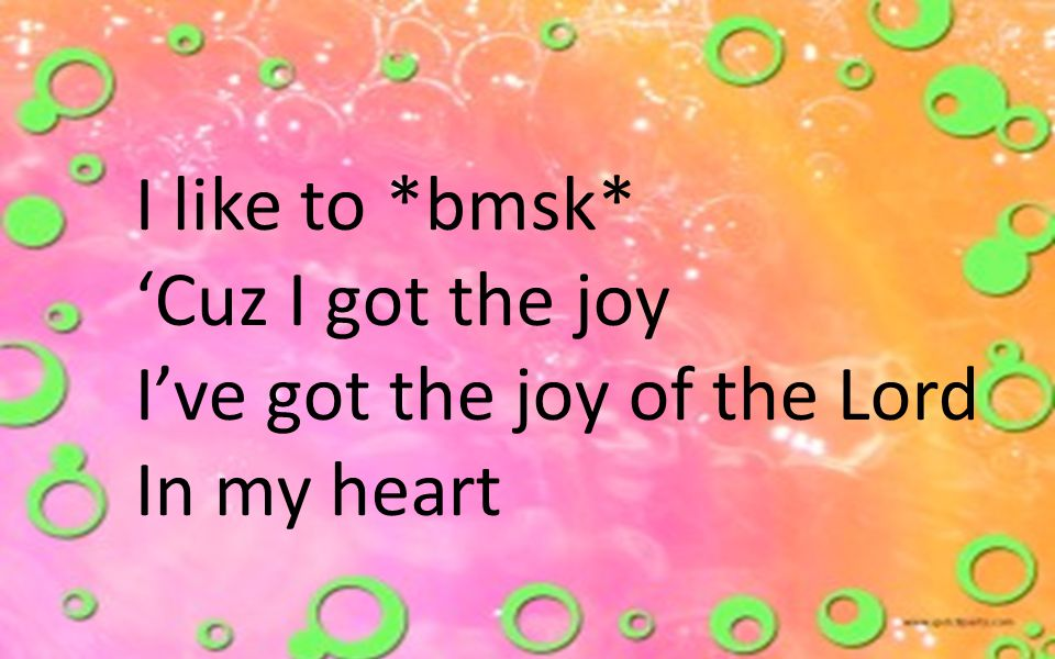 I like to *bmsk* 'Cuz I got the joy I've got the joy of the Lord In my heart