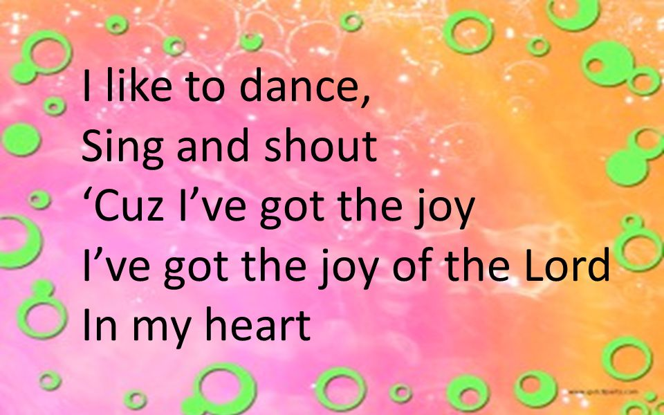 I like to dance, Sing and shout 'Cuz I've got the joy I've got the joy of the Lord In my heart