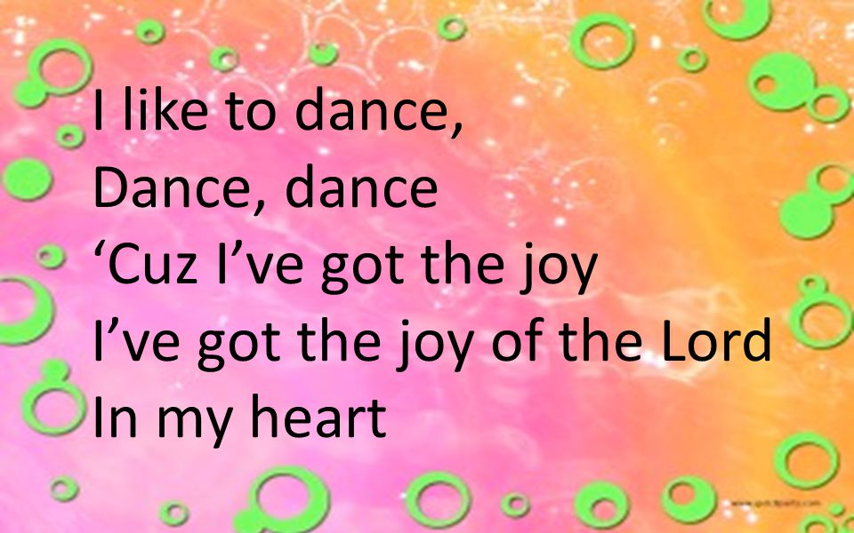 I like to dance, Dance, dance 'Cuz I've got the joy I've got the joy of the Lord In my heart