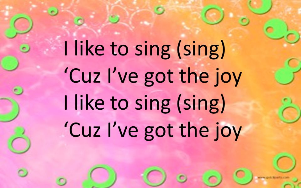 I like to sing (sing) 'Cuz I've got the joy