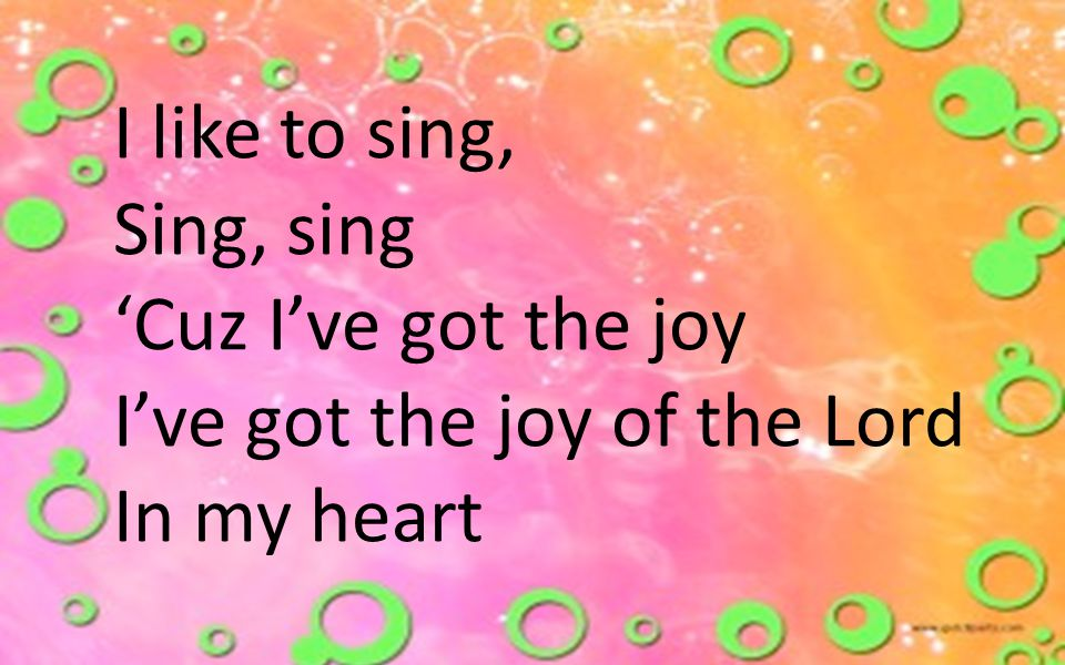 I like to sing, Sing, sing 'Cuz I've got the joy I've got the joy of the Lord In my heart