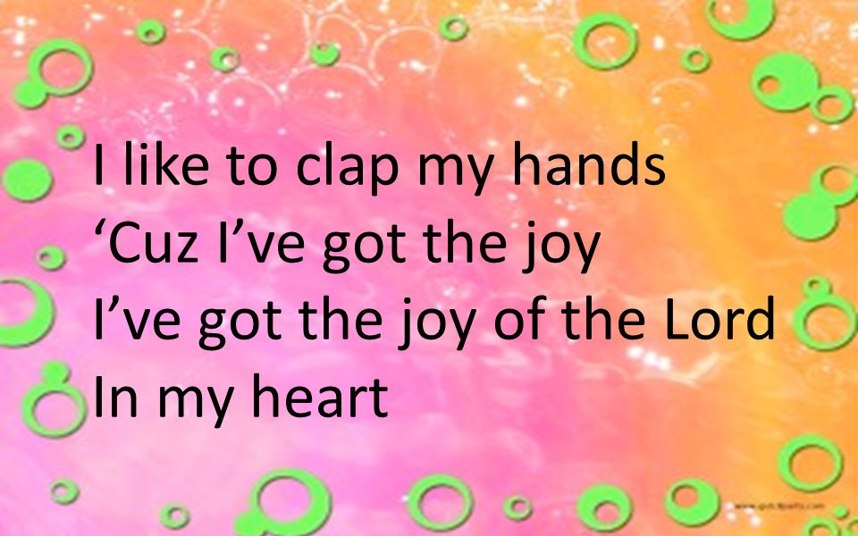 I like to clap my hands 'Cuz I've got the joy I've got the joy of the Lord In my heart