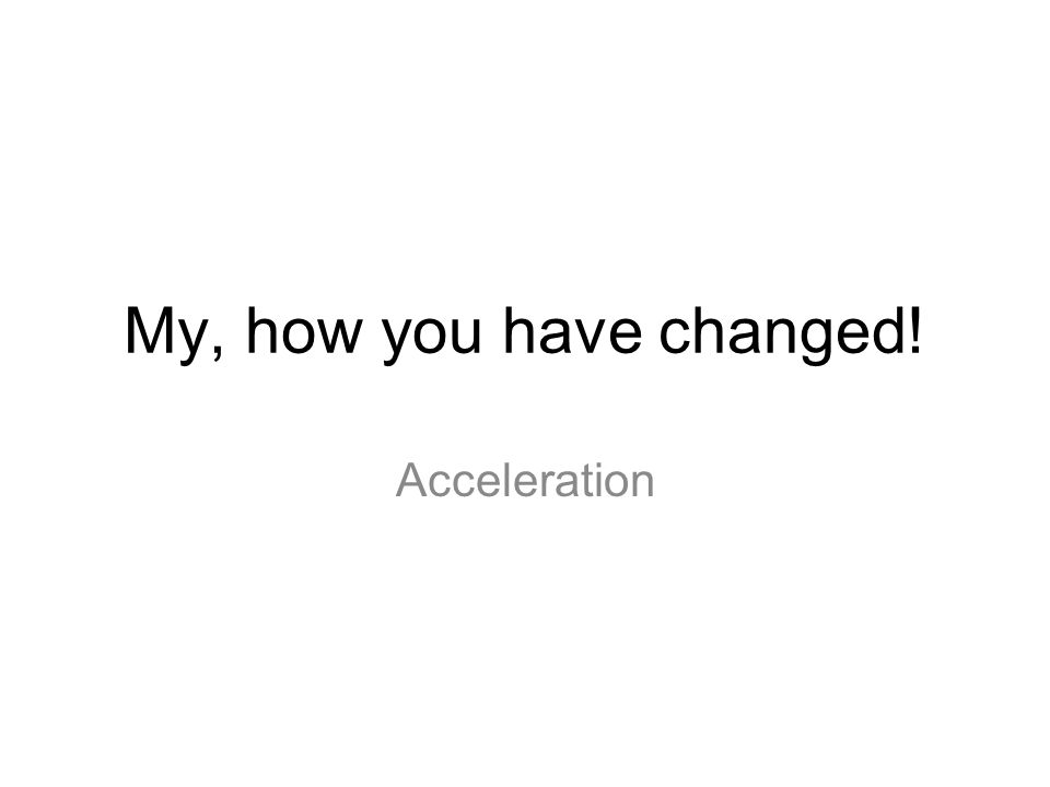 My, how you have changed! Acceleration 1