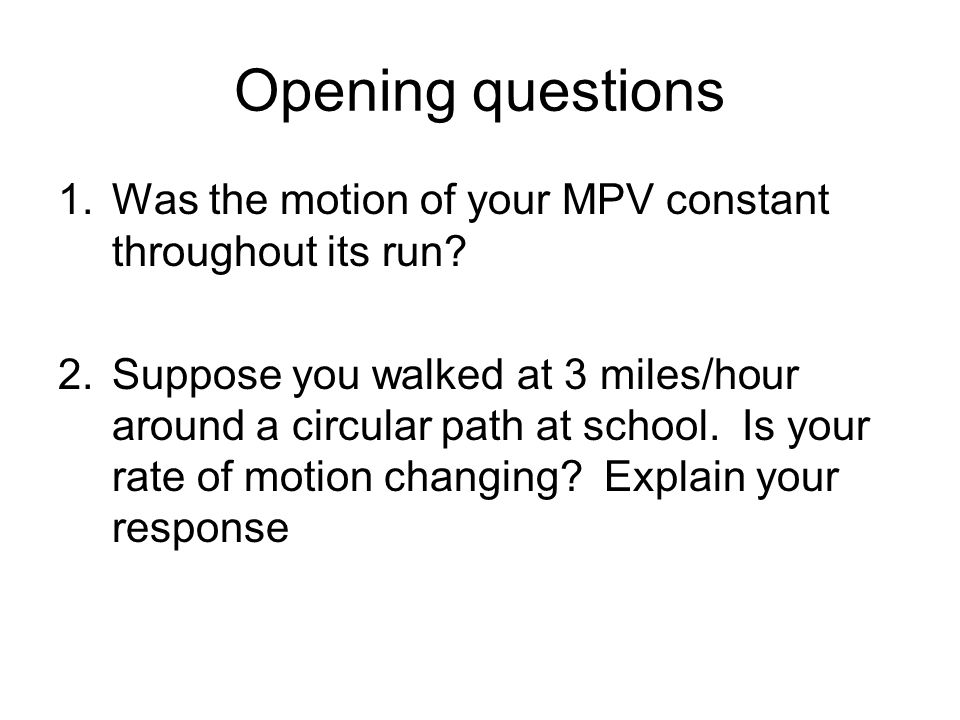 Opening questions Was the motion of your MPV constant throughout its run