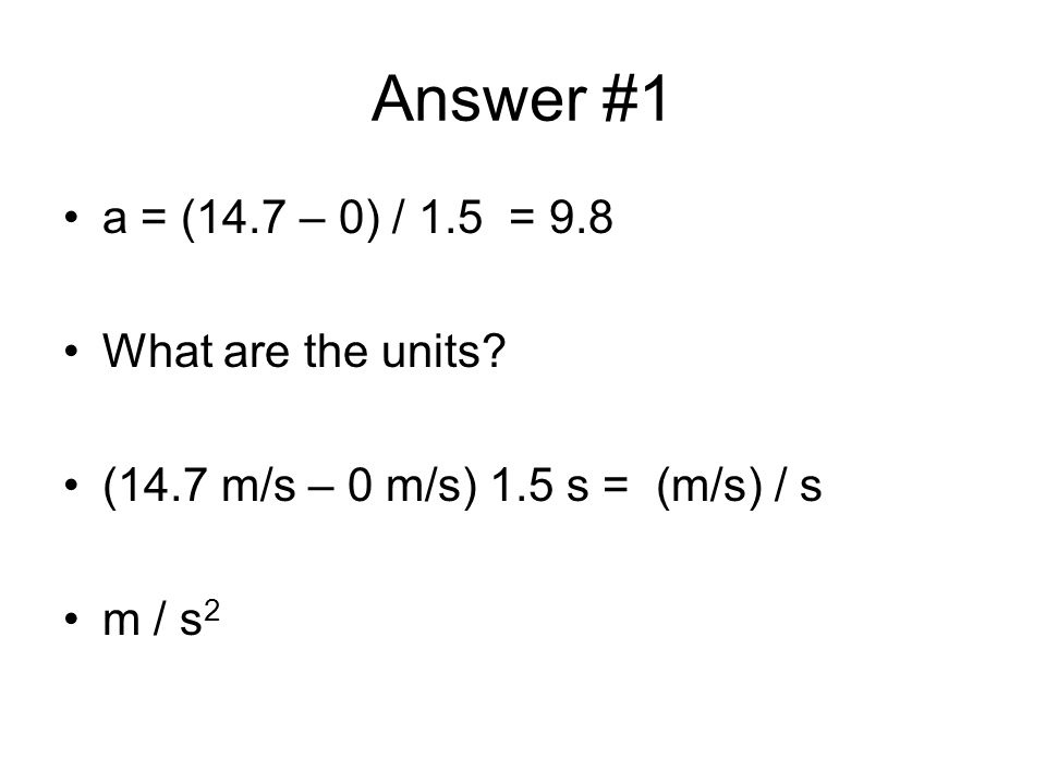 Answer #1 a = (14.7 – 0) / 1.5 = 9.8 What are the units