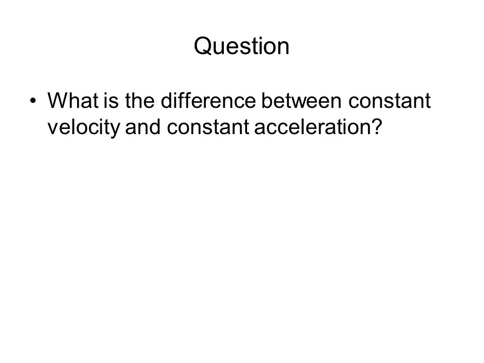 Question What is the difference between constant velocity and constant acceleration 30