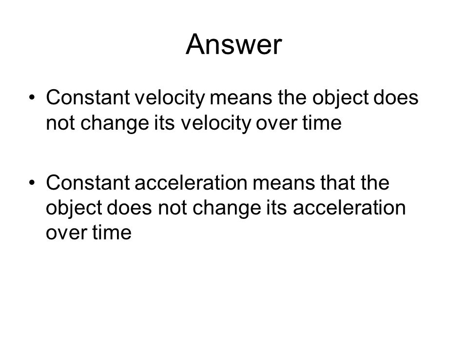 Answer Constant velocity means the object does not change its velocity over time.