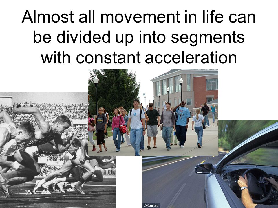 Almost all movement in life can be divided up into segments with constant acceleration