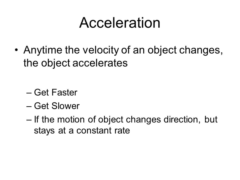 Acceleration Anytime the velocity of an object changes, the object accelerates. Get Faster. Get Slower.
