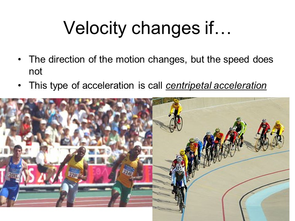 Velocity changes if… The direction of the motion changes, but the speed does not. This type of acceleration is call centripetal acceleration.