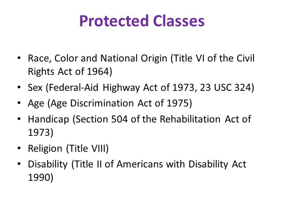 Protected Classes Race, Color and National Origin (Title VI of the Civil Rights Act of 1964) Sex (Federal-Aid Highway Act of 1973, 23 USC 324)
