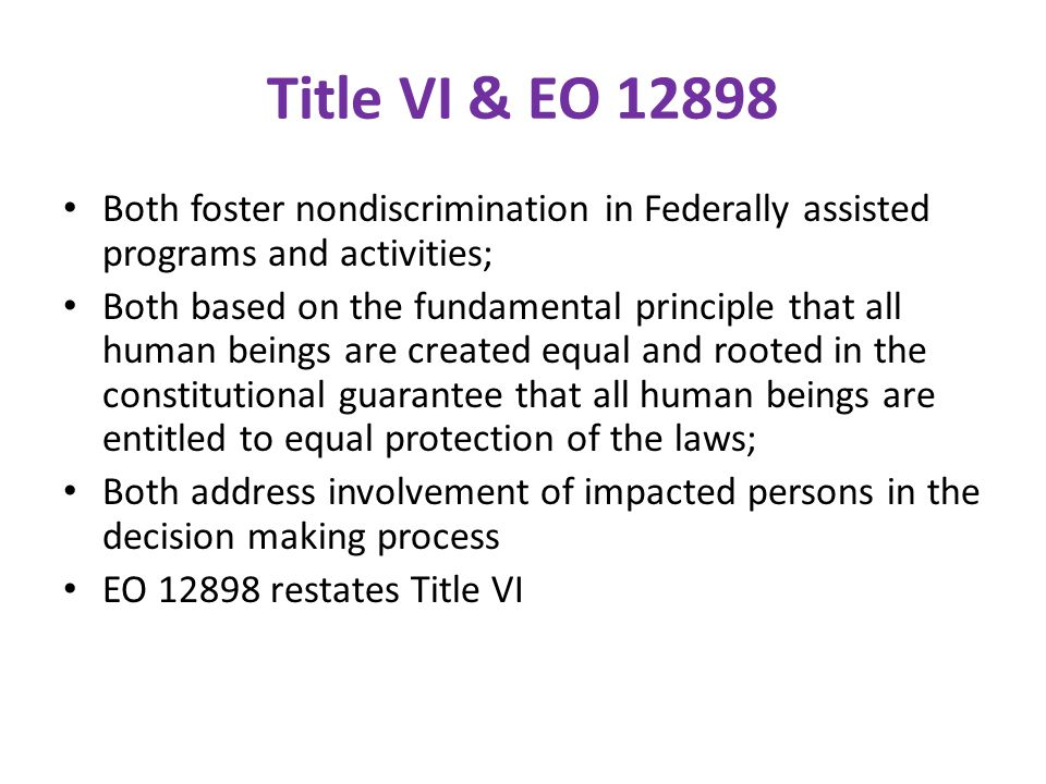 Title VI & EO 12898 Both foster nondiscrimination in Federally assisted programs and activities;