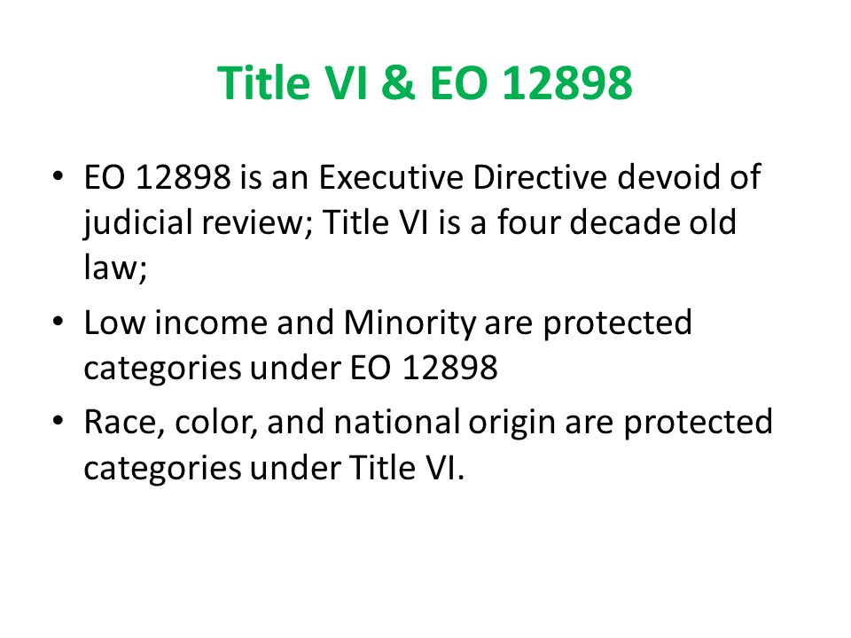 Title VI & EO 12898 EO 12898 is an Executive Directive devoid of judicial review; Title VI is a four decade old law;