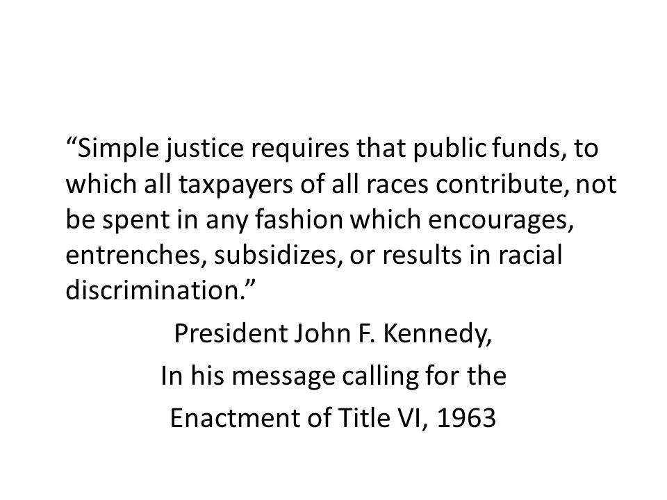 Simple justice requires that public funds, to which all taxpayers of all races contribute, not be spent in any fashion which encourages, entrenches, subsidizes, or results in racial discrimination. President John F.