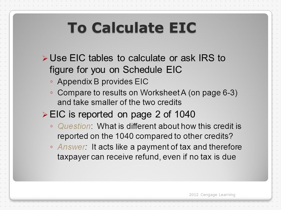 To Calculate EIC Use EIC tables to calculate or ask IRS to figure for you on Schedule EIC. Appendix B provides EIC.