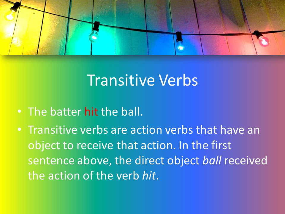 Transitive Verbs The batter hit the ball.