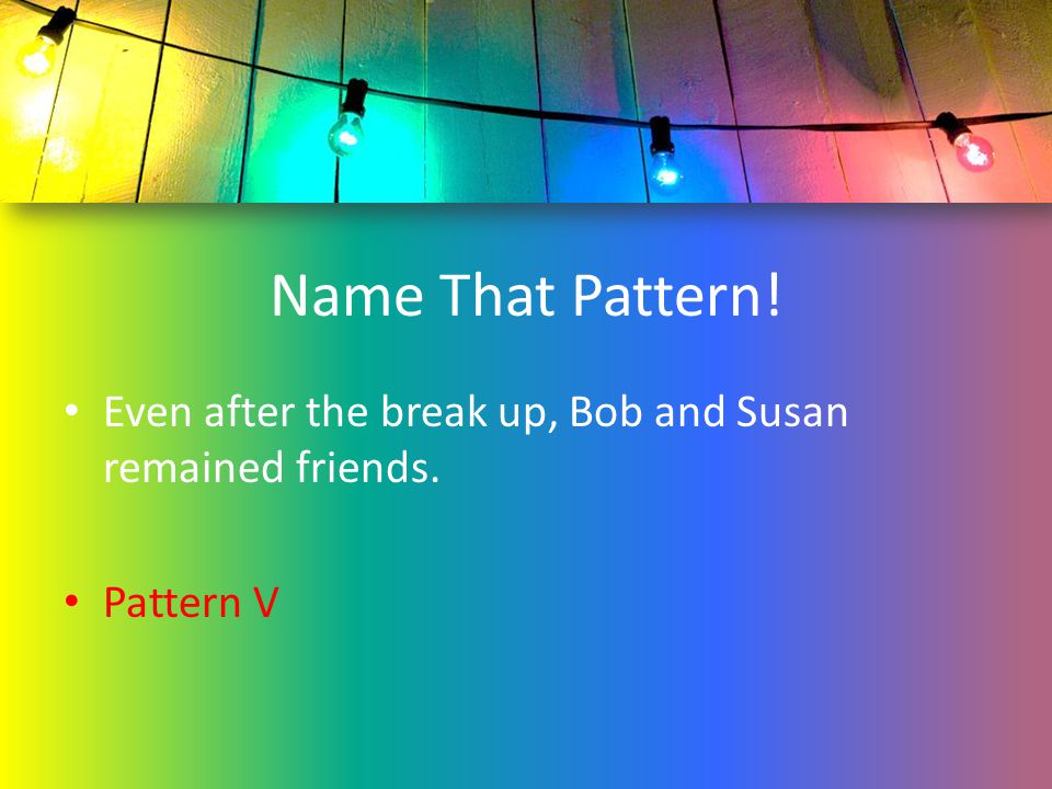 Name That Pattern! Even after the break up, Bob and Susan remained friends. Pattern V