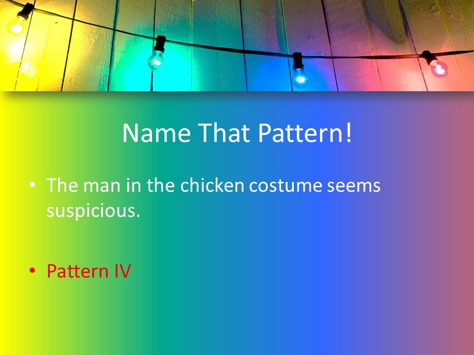 Name That Pattern! The man in the chicken costume seems suspicious.