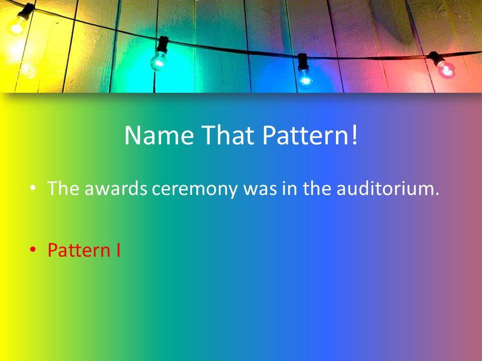 Name That Pattern! The awards ceremony was in the auditorium.