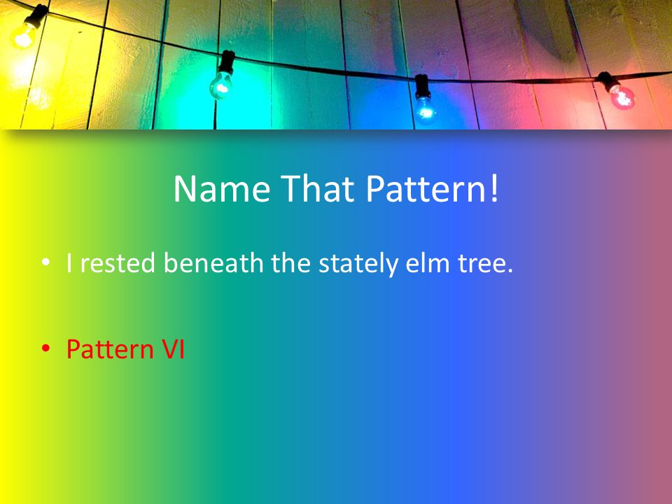 Name That Pattern! I rested beneath the stately elm tree. Pattern VI