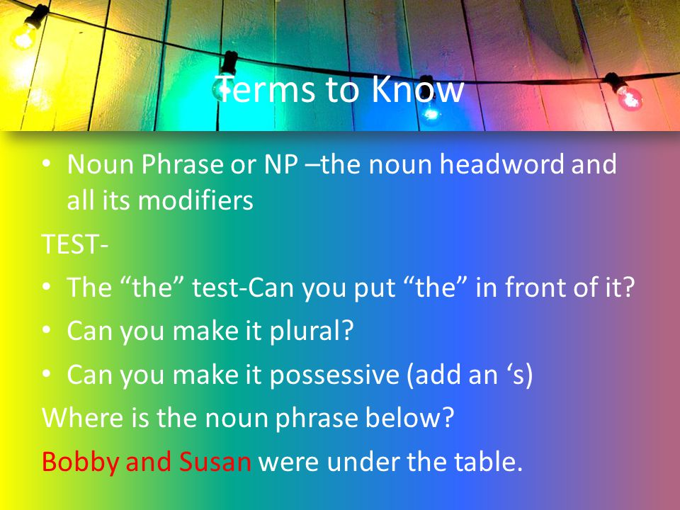 Terms to Know Noun Phrase or NP –the noun headword and all its modifiers. TEST- The the test-Can you put the in front of it