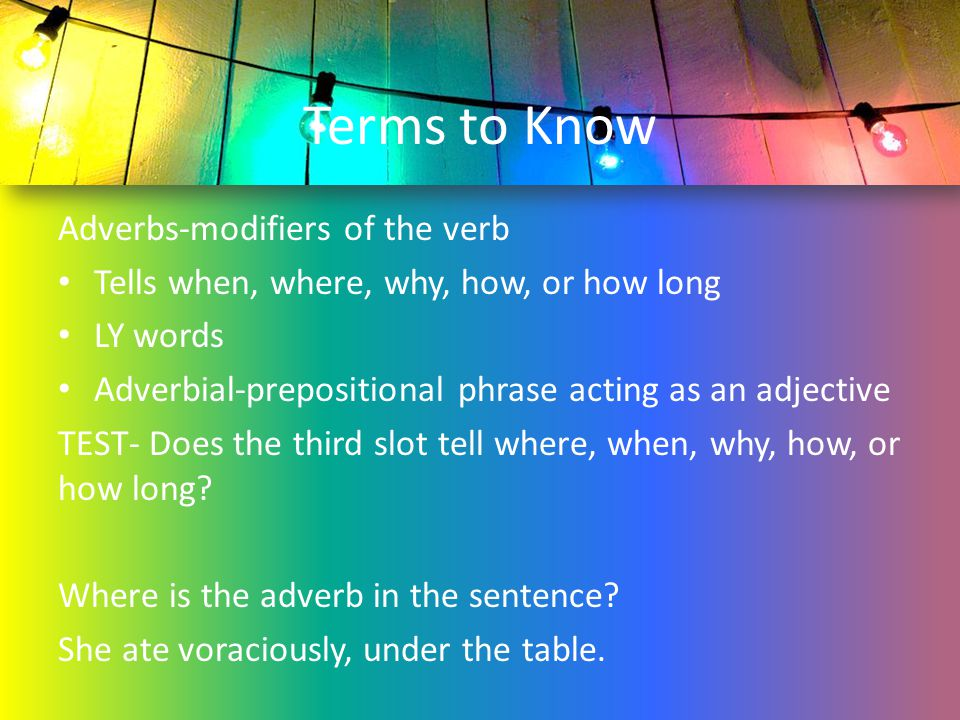 Terms to Know Adverbs-modifiers of the verb
