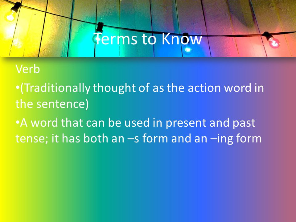 Terms to Know Verb. (Traditionally thought of as the action word in the sentence)