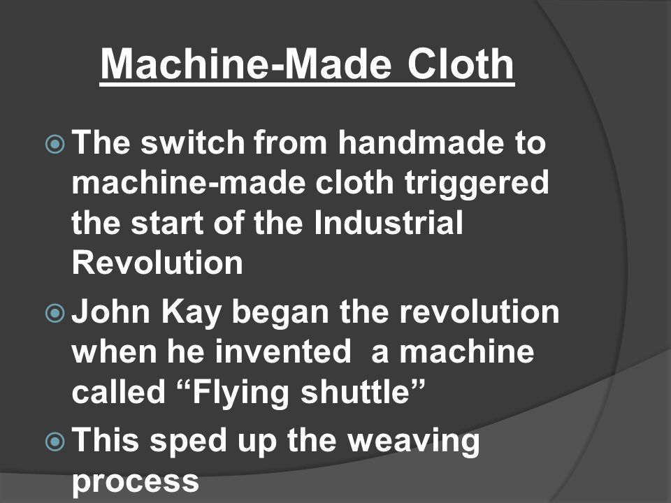 Machine-Made Cloth The switch from handmade to machine-made cloth triggered the start of the Industrial Revolution.
