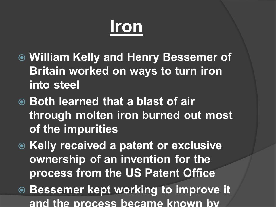 Iron William Kelly and Henry Bessemer of Britain worked on ways to turn iron into steel.