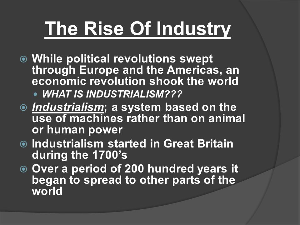 The Rise Of Industry While political revolutions swept through Europe and the Americas, an economic revolution shook the world.