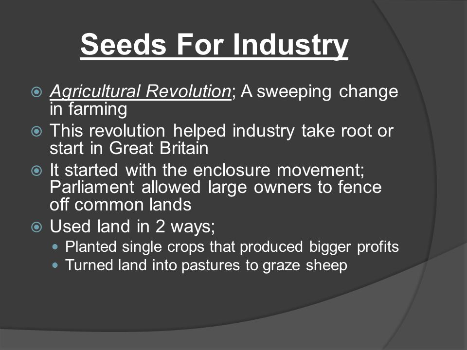 Seeds For Industry Agricultural Revolution; A sweeping change in farming. This revolution helped industry take root or start in Great Britain.