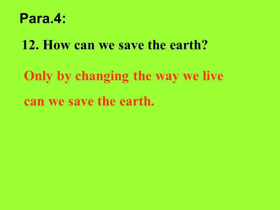 Para.4: 12. How can we save the earth Only by changing the way we live can we save the earth.