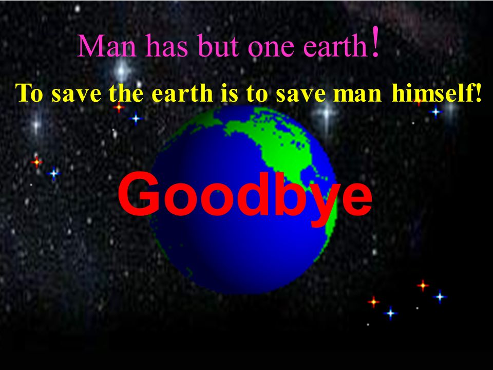 Goodbye Man has but one earth!