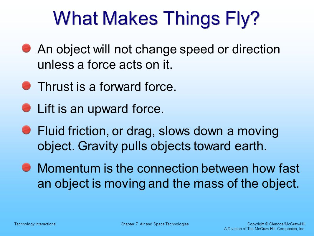 What Makes Things Fly An object will not change speed or direction unless a force acts on it. Thrust is a forward force.
