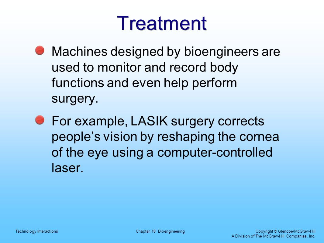 Treatment Machines designed by bioengineers are used to monitor and record body functions and even help perform surgery.