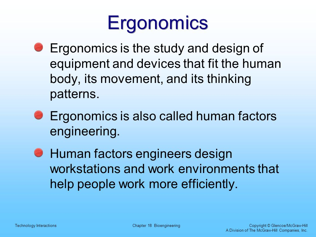 Ergonomics Ergonomics is the study and design of equipment and devices that fit the human body, its movement, and its thinking patterns.