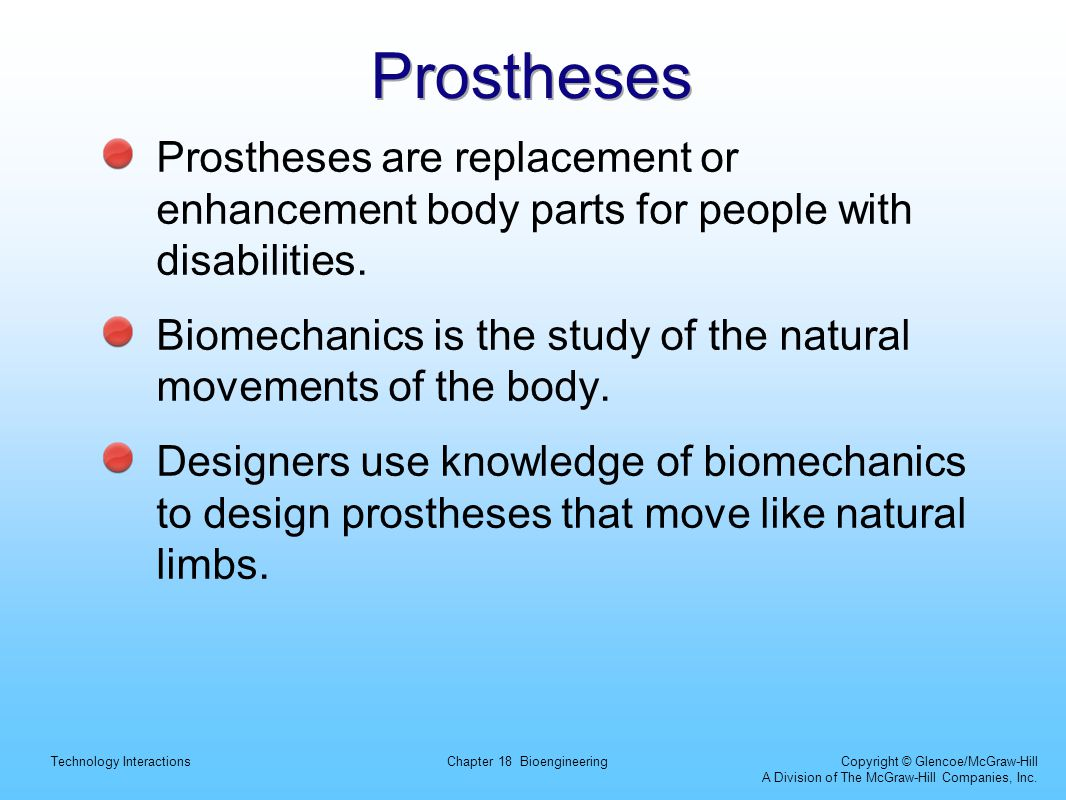 Prostheses Prostheses are replacement or enhancement body parts for people with disabilities.