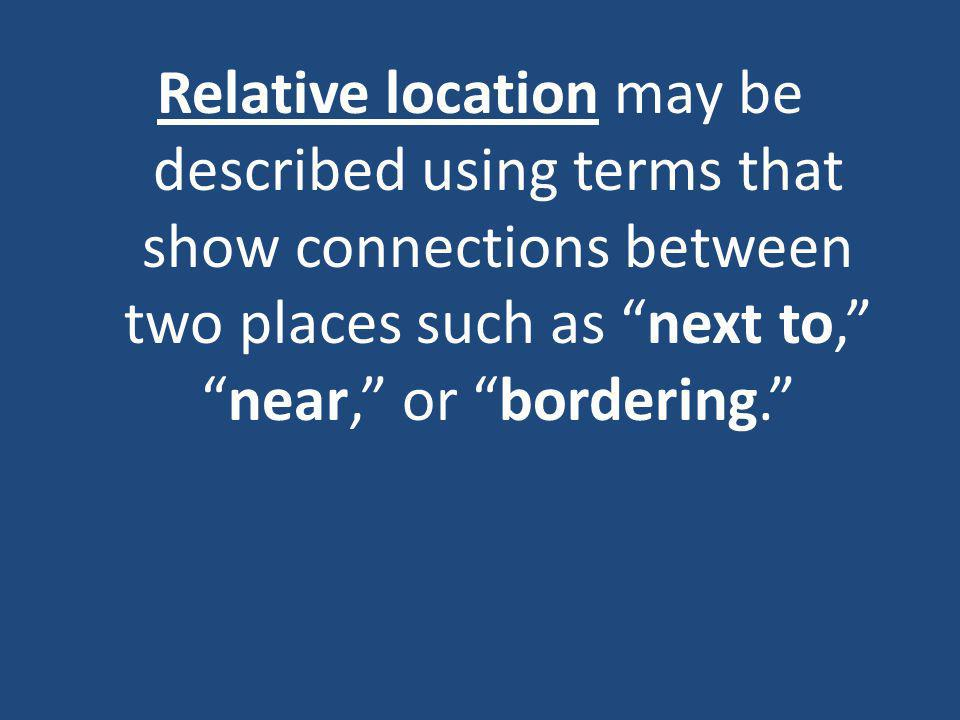 Relative location may be described using terms that show connections between two places such as next to, near, or bordering.