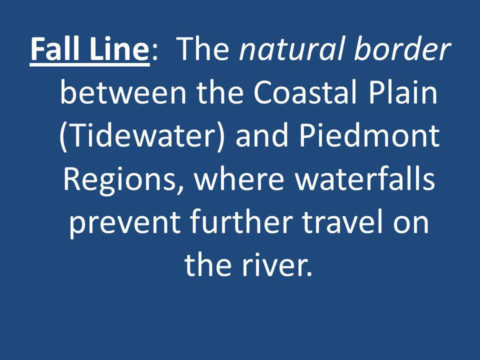 Fall Line: The natural border between the Coastal Plain (Tidewater) and Piedmont Regions, where waterfalls prevent further travel on the river.