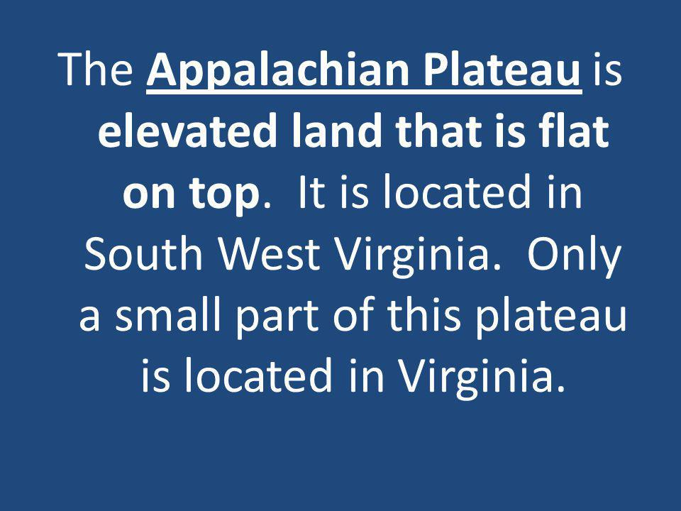 The Appalachian Plateau is elevated land that is flat on top