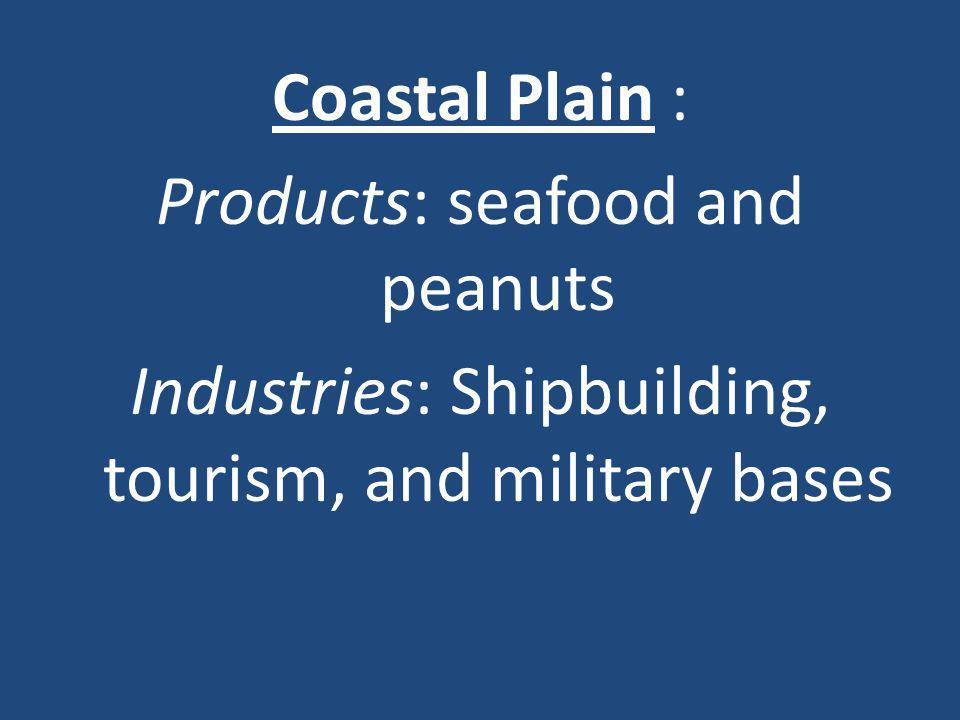 Coastal Plain : Products: seafood and peanuts Industries: Shipbuilding, tourism, and military bases
