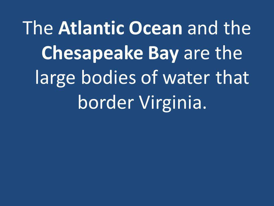 The Atlantic Ocean and the Chesapeake Bay are the large bodies of water that border Virginia.